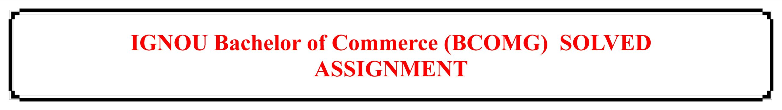 IGNOU Bachelor of Commerce (BCOMG)  SOLVED ASSIGNMENT