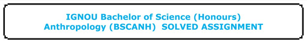 IGNOU Bachelor of Science (Honours) Anthropology (BSCANH) SOLVED ASSIGNMENT
